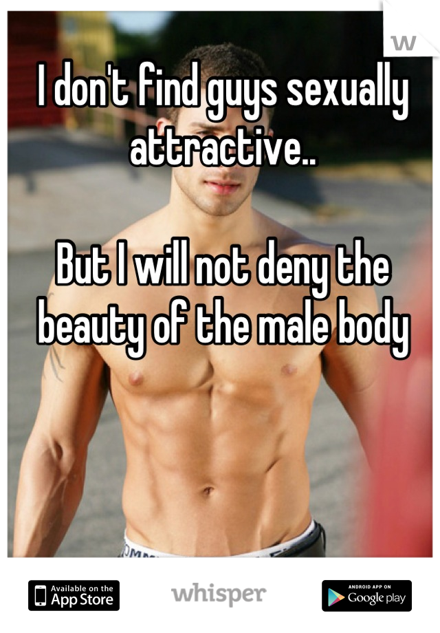 I don't find guys sexually attractive..  But I will not deny the beauty of the male body
