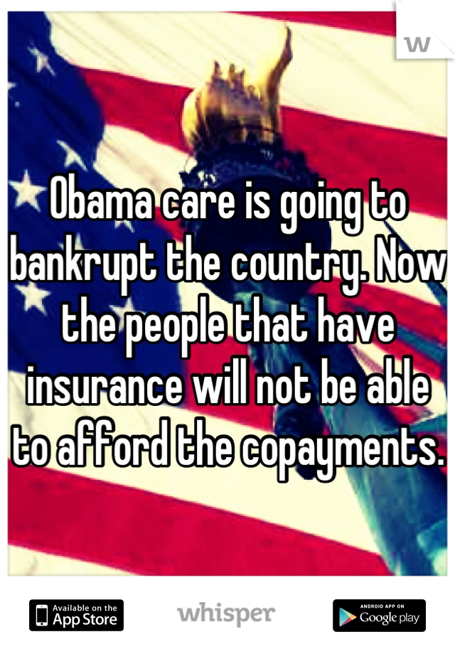 Obama care is going to bankrupt the country. Now the people that have insurance will not be able to afford the copayments.
