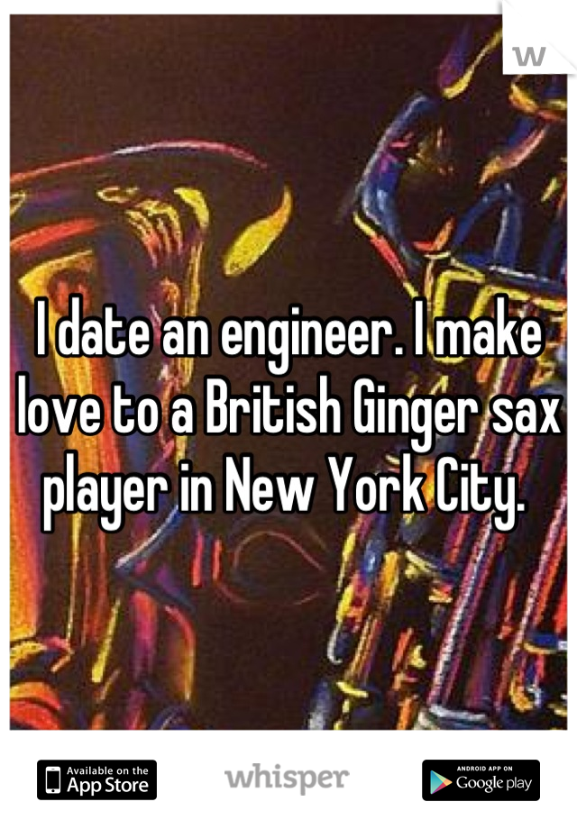 I date an engineer. I make love to a British Ginger sax player in New York City.