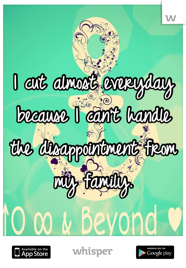 I cut almost everyday because I can't handle the disappointment from my family.
