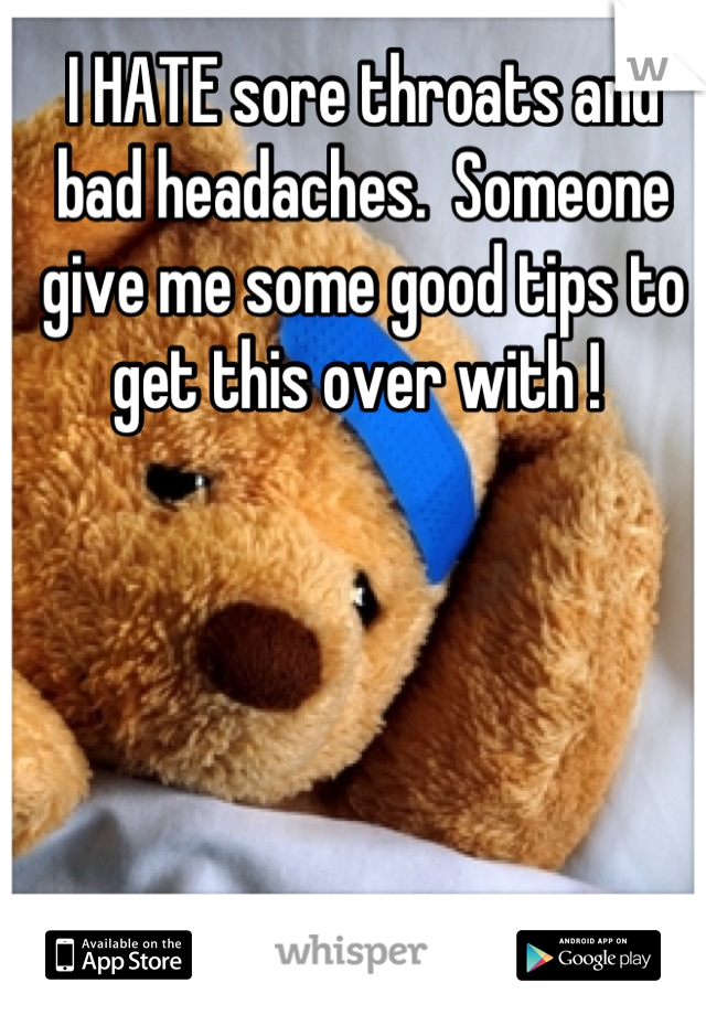 I HATE sore throats and bad headaches.  Someone give me some good tips to get this over with !