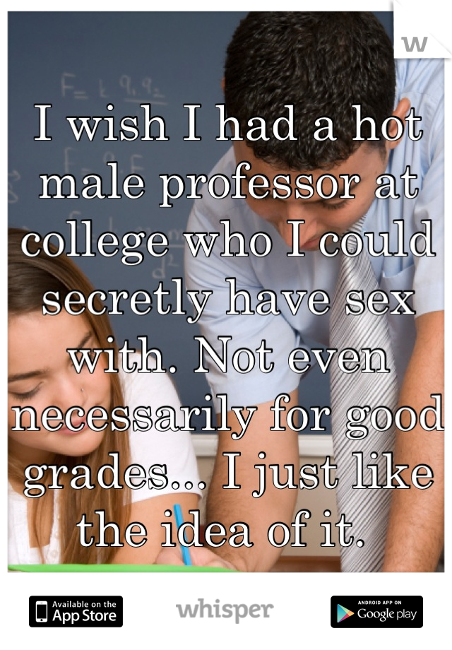 I wish I had a hot male professor at college who I could secretly have sex with. Not even necessarily for good grades... I just like the idea of it.