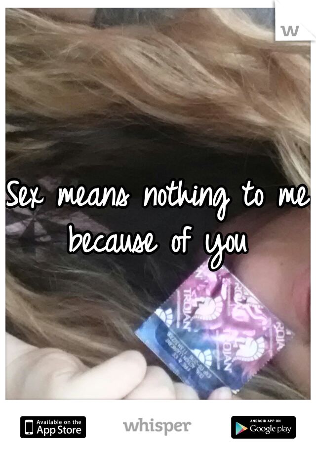 Sex means nothing to me because of you