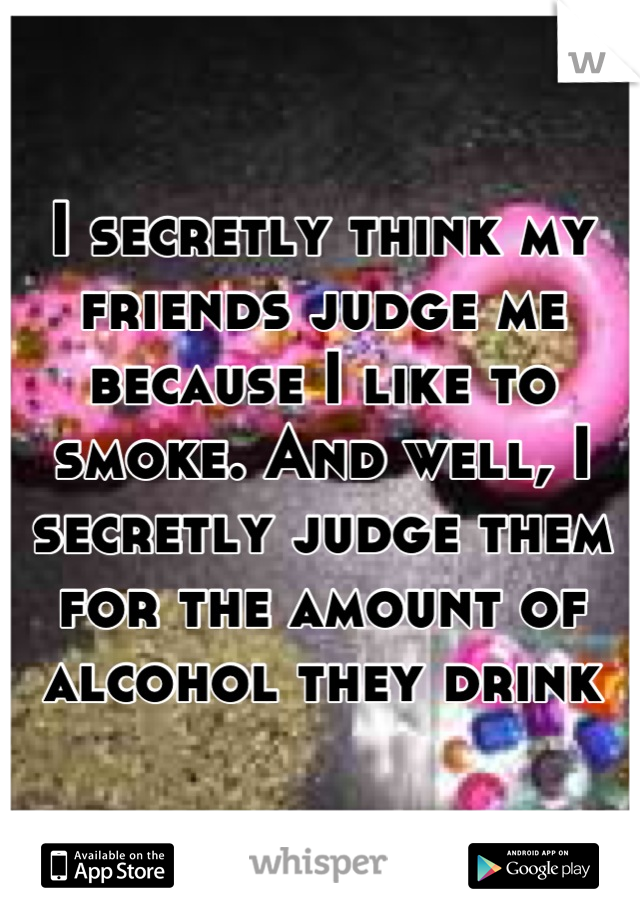I secretly think my friends judge me because I like to smoke. And well, I secretly judge them for the amount of alcohol they drink