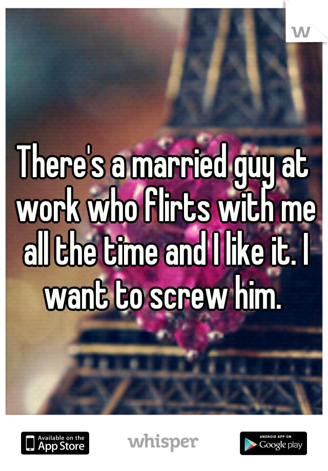 There's a married guy at work who flirts with me all the time and I like it. I want to screw him.