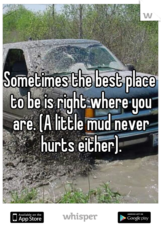 Sometimes the best place to be is right where you are. (A little mud never hurts either).