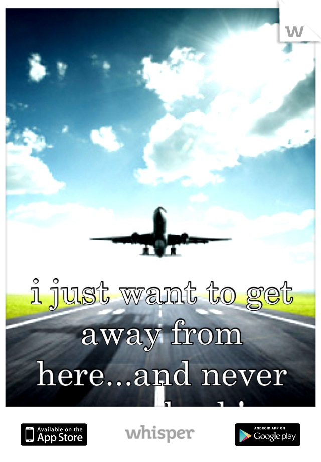 i just want to get away from here...and never come back!