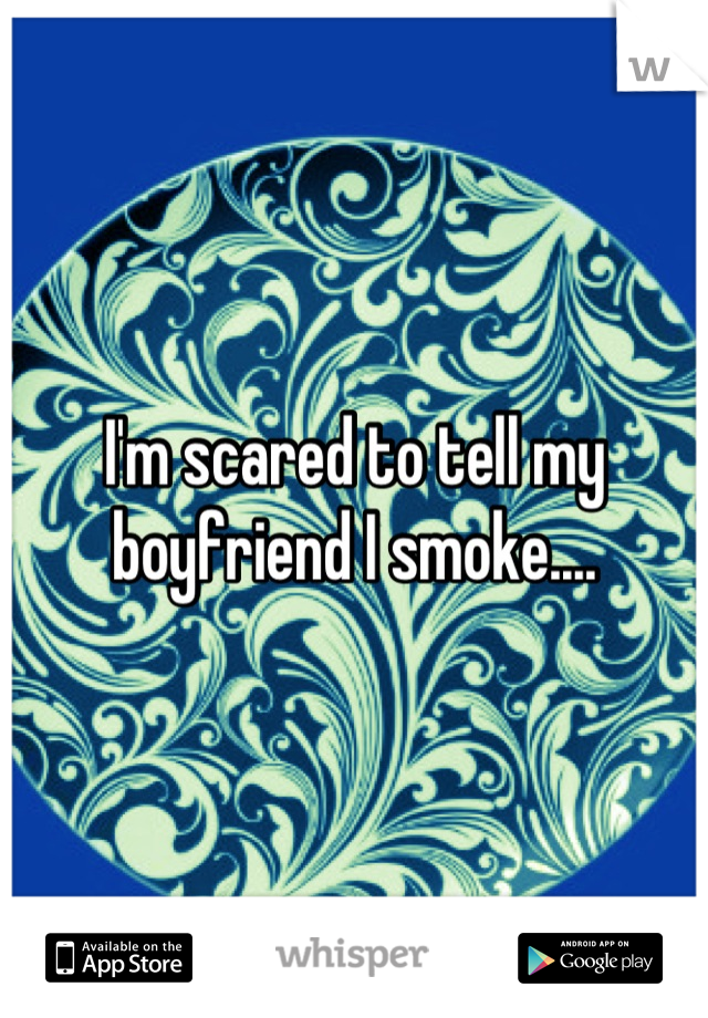 I'm scared to tell my boyfriend I smoke....