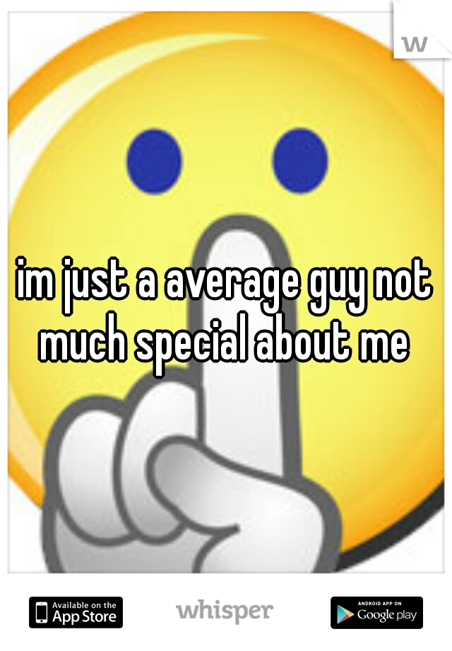 im just a average guy not much special about me