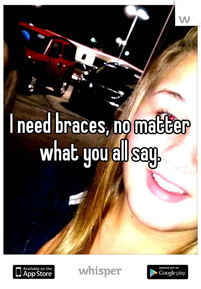 I need braces, no matter what you all say.