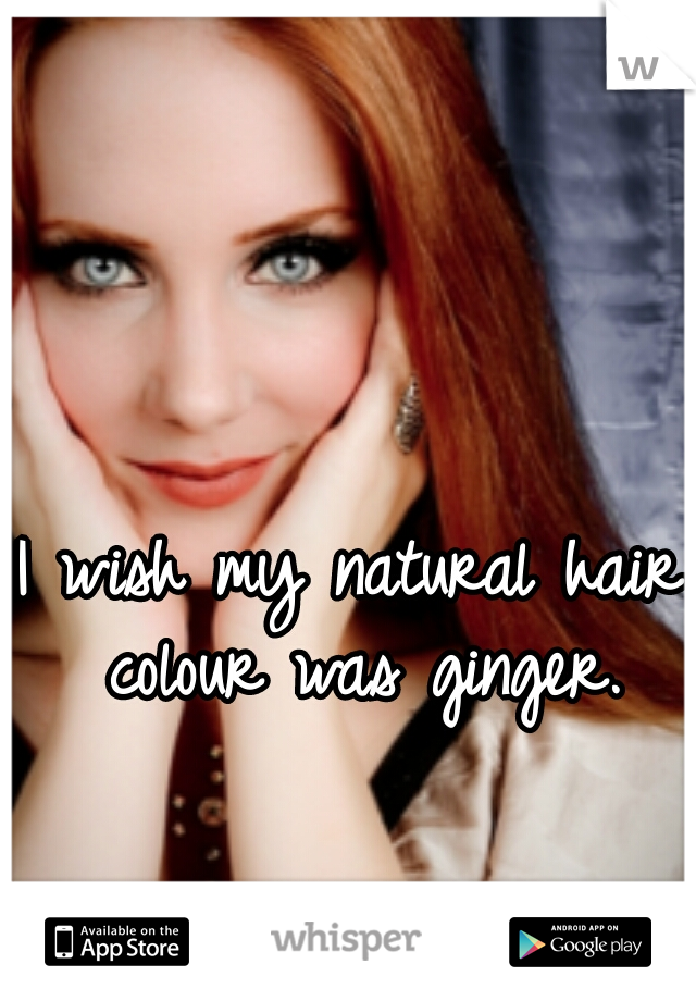 I wish my natural hair colour was ginger.