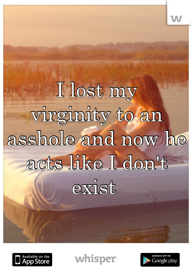 I lost my  virginity to an asshole and now he acts like I don't exist