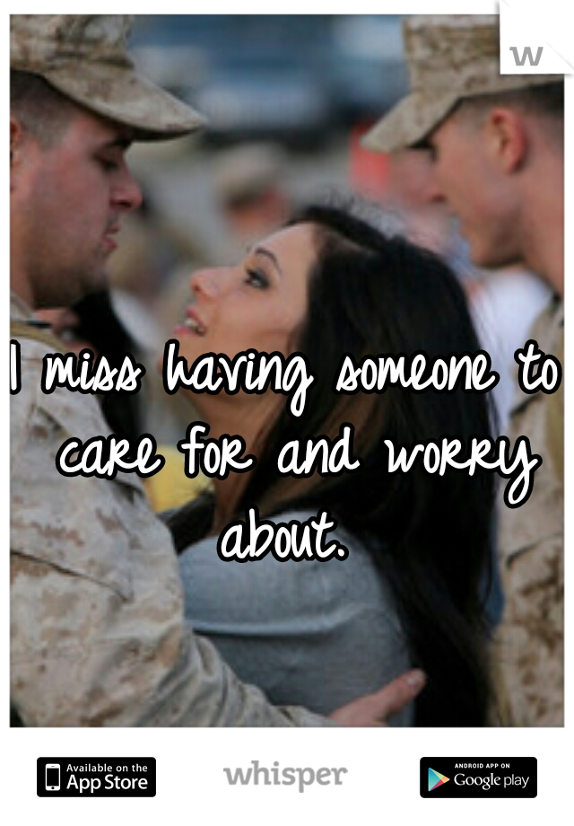 I miss having someone to care for and worry about.