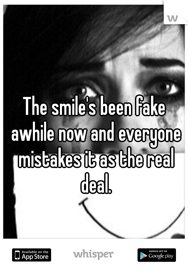 The smile's been fake awhile now and everyone mistakes it as the real deal.