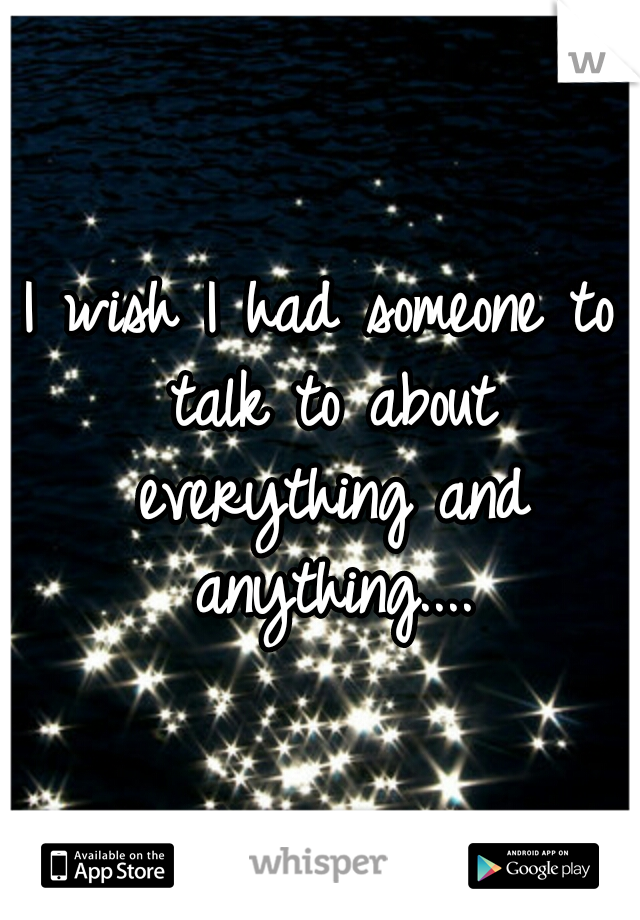 I wish I had someone to talk to about everything and anything....
