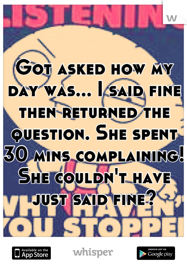 Got asked how my day was... I said fine then returned the question. She spent 30 mins complaining! She couldn't have just said fine?