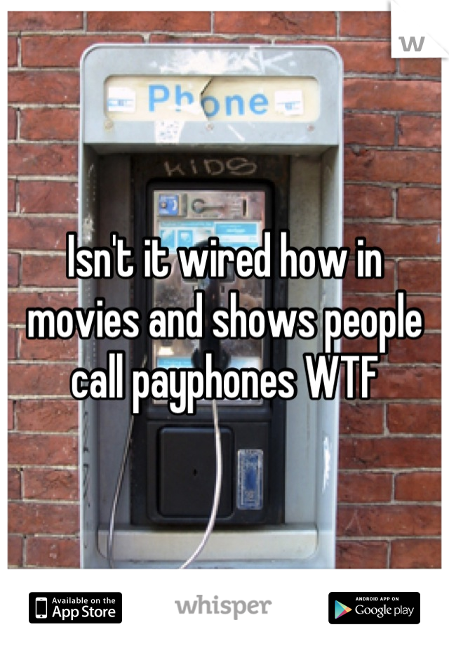 Isn't it wired how in movies and shows people call payphones WTF