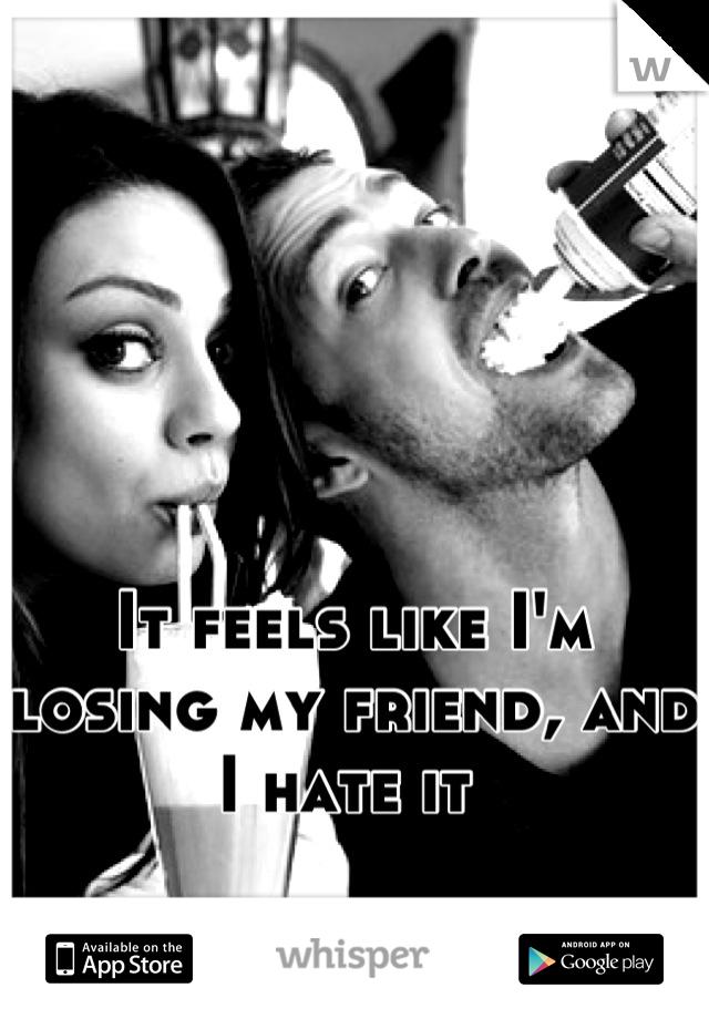 It feels like I'm losing my friend, and I hate it