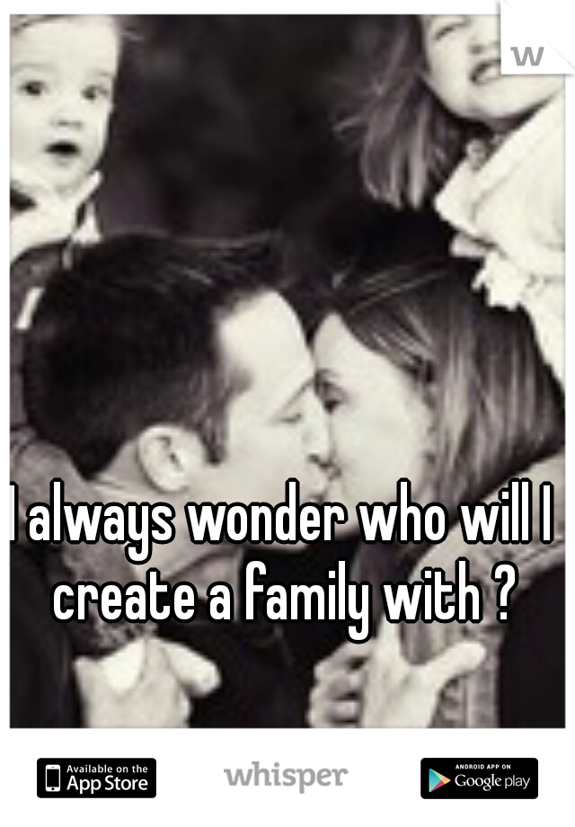 I always wonder who will I create a family with ?