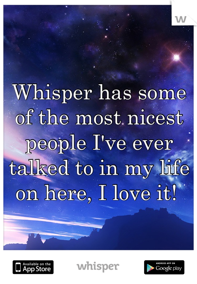 Whisper has some of the most nicest people I've ever talked to in my life on here, I love it!