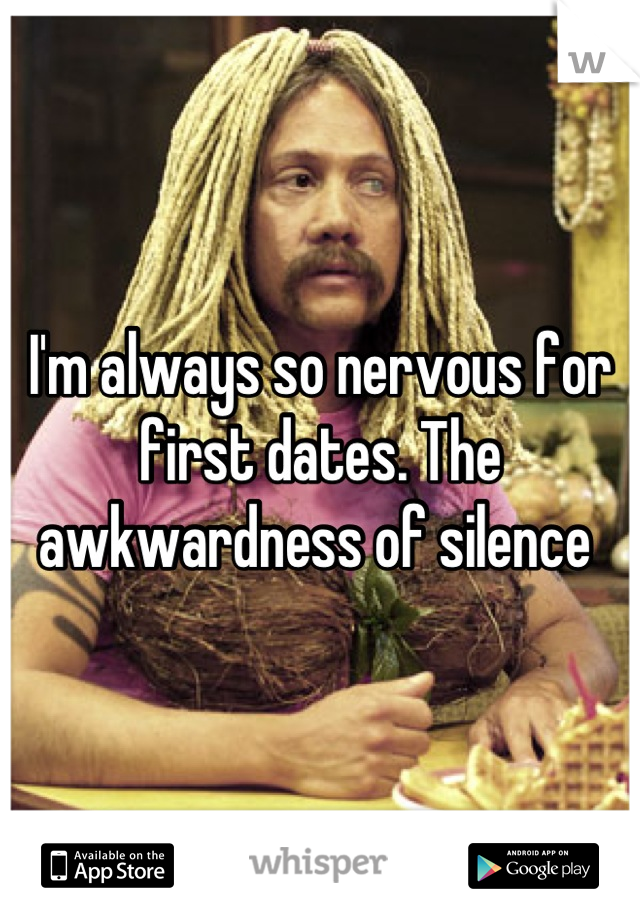 I'm always so nervous for first dates. The awkwardness of silence