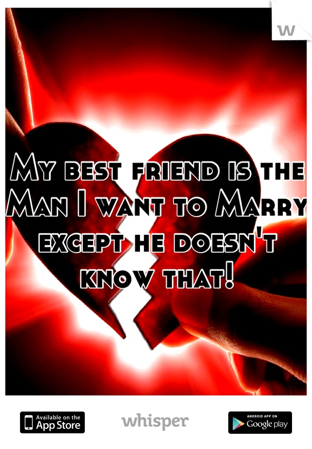 My best friend is the Man I want to Marry except he doesn't know that!