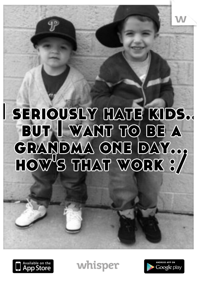 I seriously hate kids.. but I want to be a grandma one day... how's that work :/