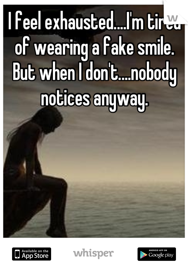 I feel exhausted....I'm tired of wearing a fake smile. But when I don't....nobody notices anyway.