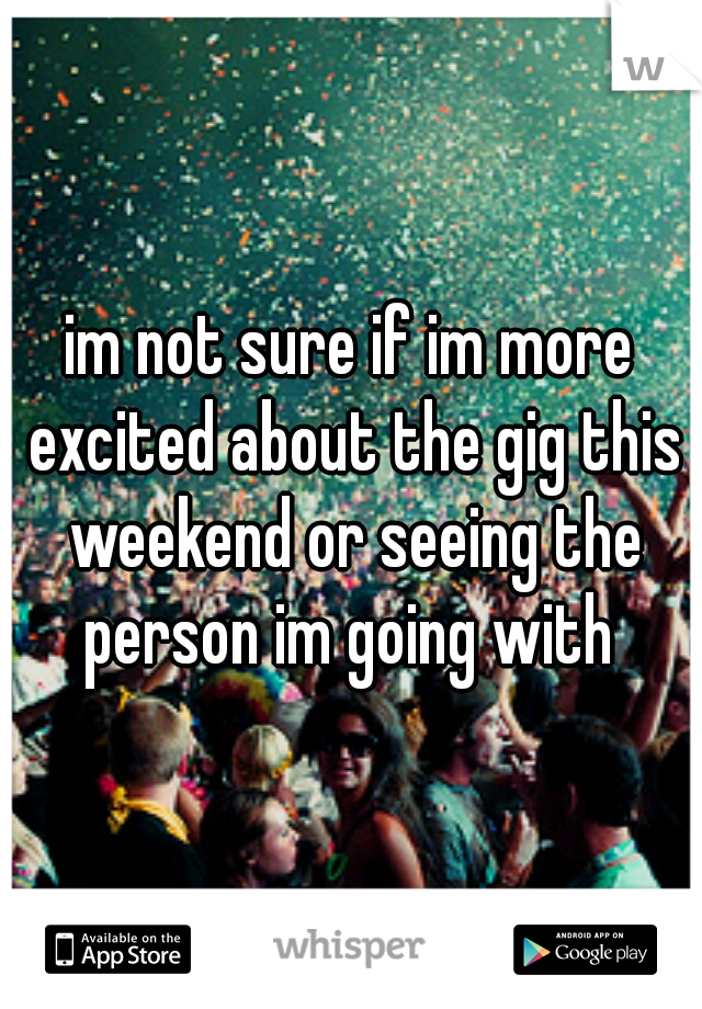 im not sure if im more excited about the gig this weekend or seeing the person im going with