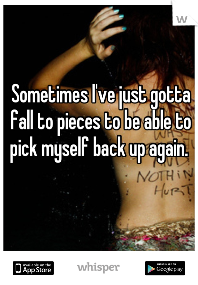 Sometimes I've just gotta fall to pieces to be able to pick myself back up again.