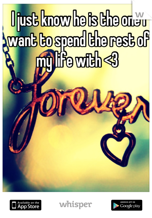 I just know he is the one I want to spend the rest of my life with <3