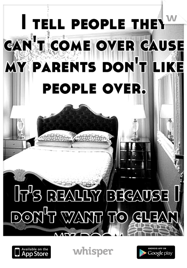 I tell people they can't come over cause my parents don't like people over.      It's really because I don't want to clean my room.
