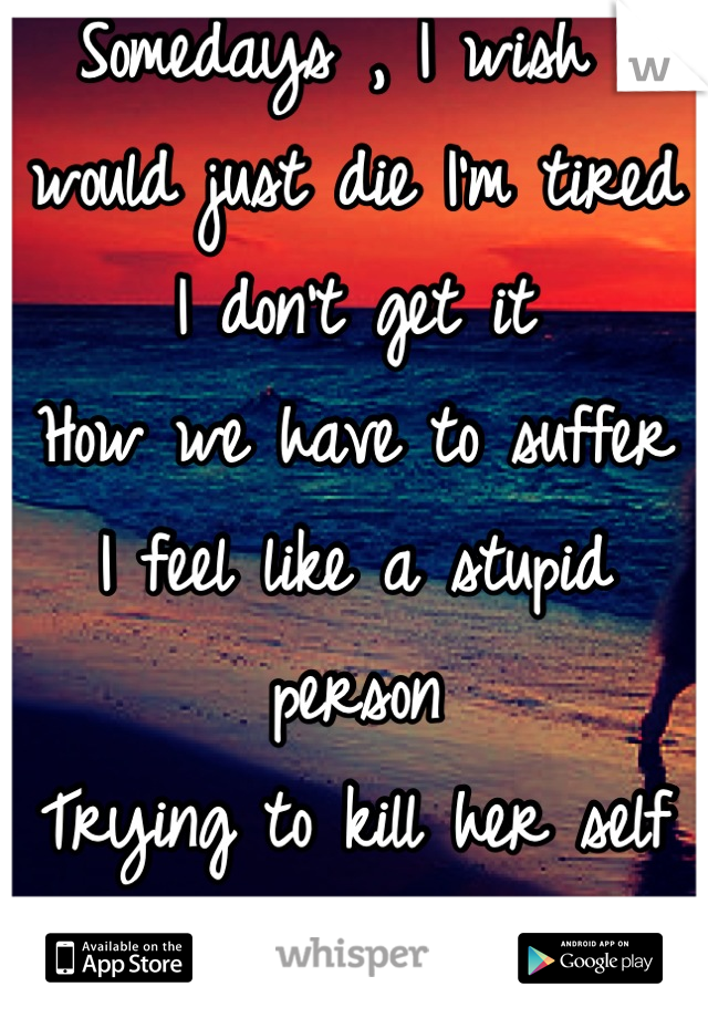 Somedays , I wish I would just die I'm tired  I don't get it   How we have to suffer  I feel like a stupid person Trying to kill her self  But really I'm scared too