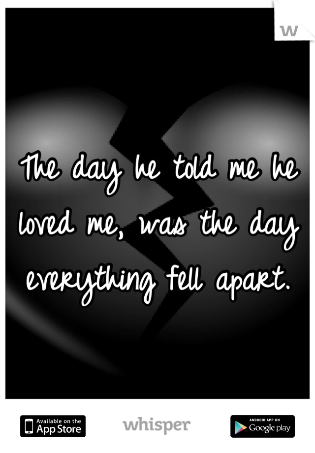 The day he told me he loved me, was the day everything fell apart.