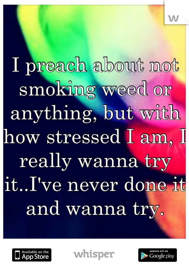 I preach about not smoking weed or anything, but with how stressed I am, I really wanna try it..I've never done it and wanna try.