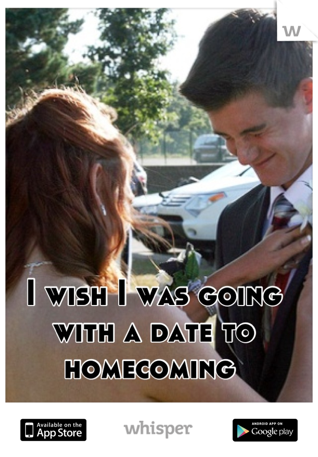 I wish I was going with a date to homecoming