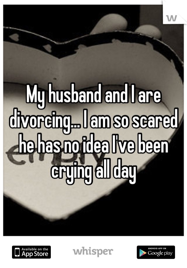 My husband and I are divorcing... I am so scared he has no idea I've been crying all day