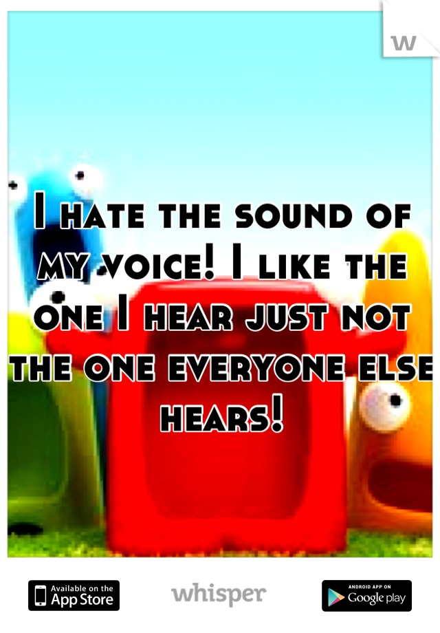 I hate the sound of my voice! I like the one I hear just not the one everyone else hears!