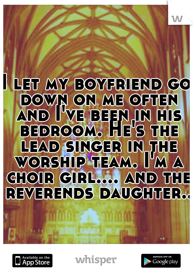 I let my boyfriend go down on me often and I've been in his bedroom. He's the lead singer in the worship team. I'm a choir girl.... and the reverends daughter...