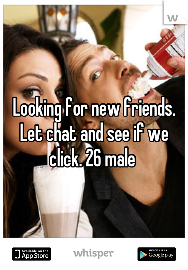 Looking for new friends. Let chat and see if we click. 26 male
