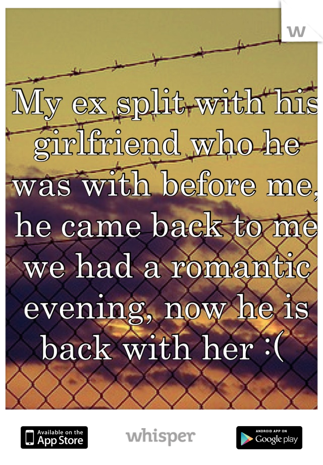 My ex split with his girlfriend who he was with before me, he came back to me we had a romantic evening, now he is back with her :(
