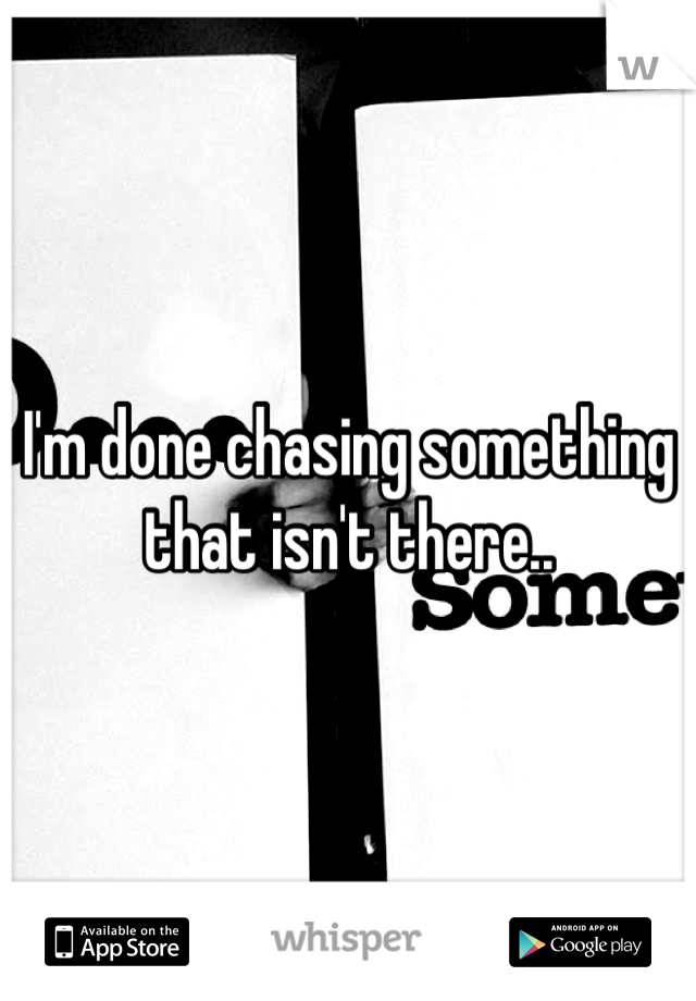 I'm done chasing something that isn't there..