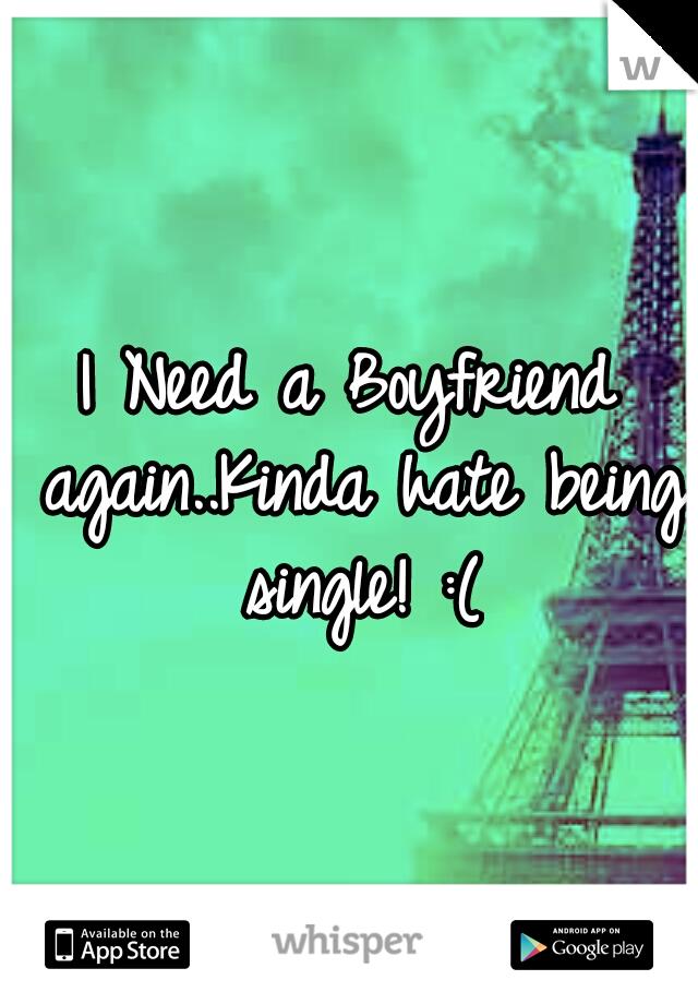 I Need a Boyfriend again..Kinda hate being single! :(