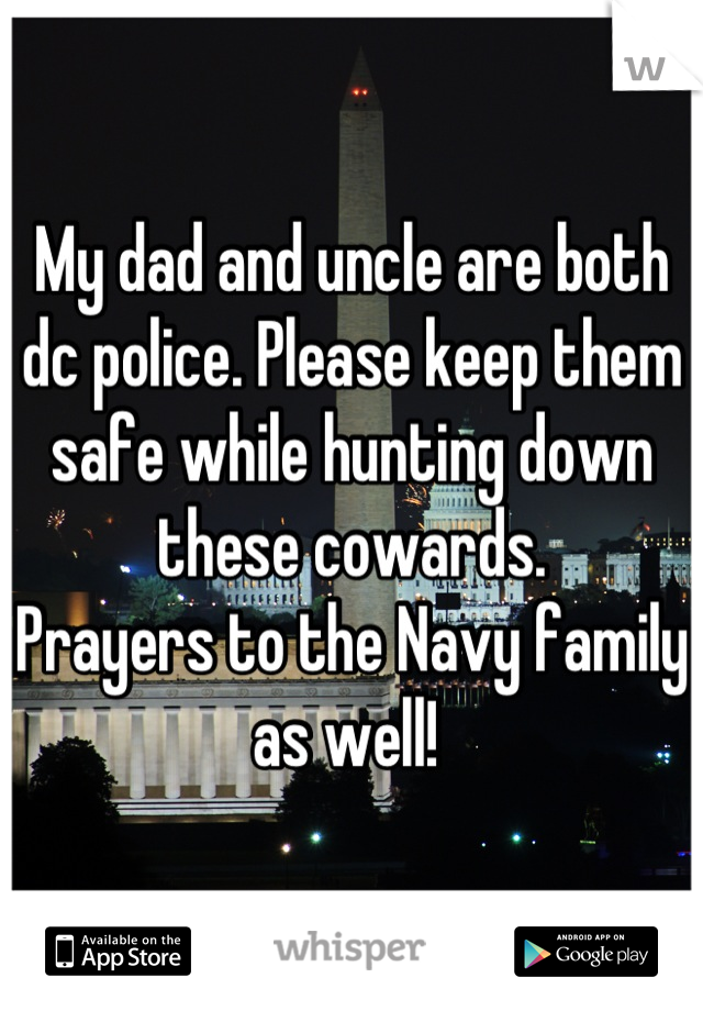 My dad and uncle are both dc police. Please keep them safe while hunting down these cowards.  Prayers to the Navy family as well!