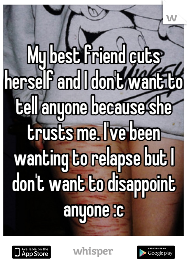 My best friend cuts herself and I don't want to tell anyone because she trusts me. I've been wanting to relapse but I don't want to disappoint anyone :c