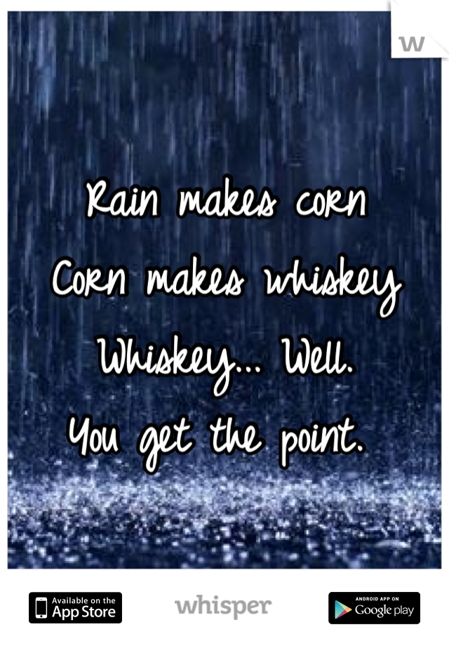 Rain makes corn Corn makes whiskey Whiskey... Well. You get the point.