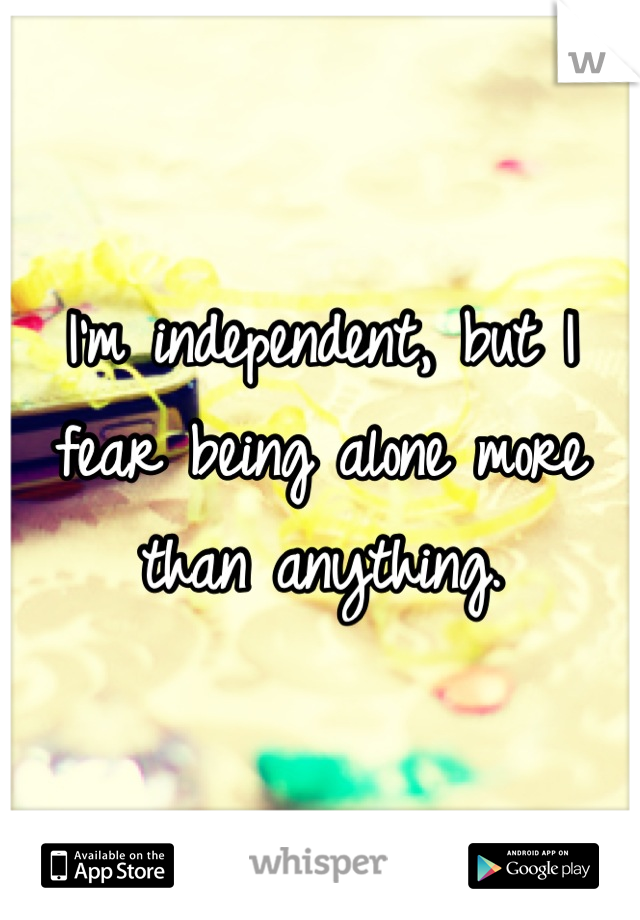 I'm independent, but I fear being alone more than anything.
