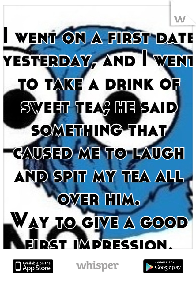 I went on a first date yesterday, and I went to take a drink of sweet tea; he said something that caused me to laugh and spit my tea all over him. Way to give a good first impression.