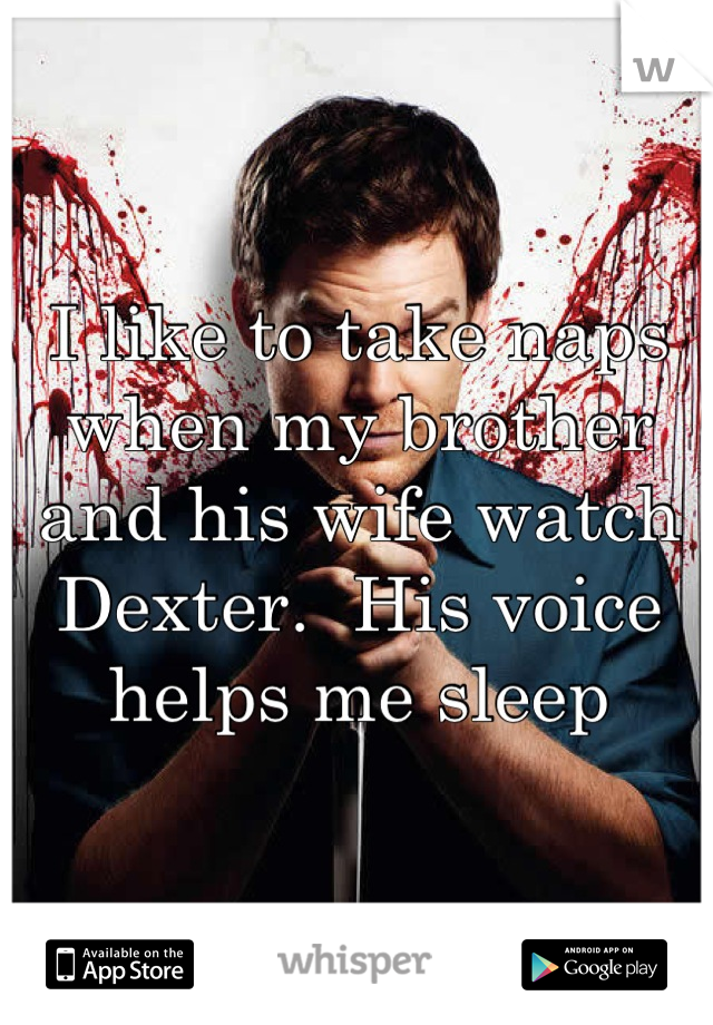I like to take naps when my brother and his wife watch Dexter.  His voice helps me sleep