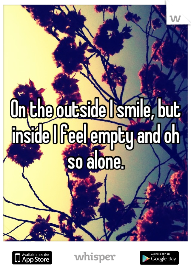 On the outside I smile, but inside I feel empty and oh so alone.